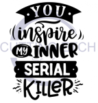 You Inspire My Inner Serial Killer Sassy  Designs