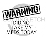Warning I Did Not Take my Meds Today Sassy  Designs