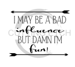 I May Be a Bad Influence Sassy  Designs