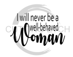 I Will Never be a Well Behaved Woman Sassy  Designs