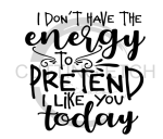 I Don't Have the Energy to Pretend to Like You Today Sassy  Designs