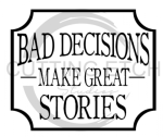 Bad Decisions Make Great Stories Sassy  Designs