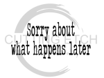 Sorry About What Happens Later Sassy  Designs