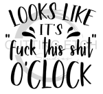 Looks Like It's Fuck This Shit O'Clock Sassy  Designs