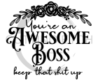 You're an Awesome Boss Keep That Shit Up Sassy  Designs