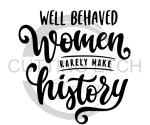 Well Behaved Women Rarely Make History Sassy  Designs