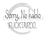 Sorry No Hablo Fucktardo Sassy  Designs