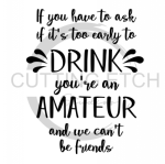 If You Have to Ask Me if it's Too Early to Drink You're an Amateur Sassy  Designs