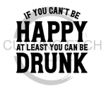 If You Can't Be Happy at Least You Can be Drunk Sassy  Designs