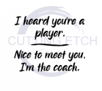 I Heard You're a Player. Nice to Meet You. I'm the Coach. Sassy  Designs