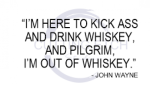 I'm Here to Kick Ass and Drink Whiskey - John Wayne Quote Sassy  Designs