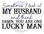 Sometimes I look at my Husband and Think Damn You are One Lucky Man Sassy  Designs