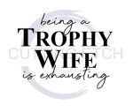 Being a Trophy Wife is Exhausting  Sassy  Designs