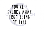 You're 4 Drinks Away From Being My Type Sassy  Designs