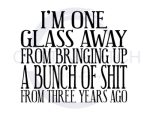 I'm One Glass Away From Bringing Up a Bunch of Shit From 3 Years Ago Sassy  Designs