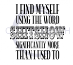 I Find Myself Using the Word SHITSHOW Significantly More Than I Used To Sassy  Designs
