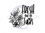 Fresh Out of Fucks - Floral Sassy  Designs