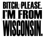 Bitch Please I'm From WI Wisconsin Designs